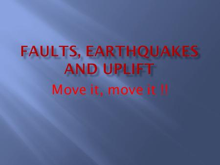 Move it, move it !!.  Fault: a break or fracture in the crust of Earth.  Earthquakes: shaking or trembling of the earth caused by movement along a fault.