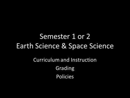 Semester 1 or 2 Earth Science & Space Science Curriculum and Instruction Grading Policies.