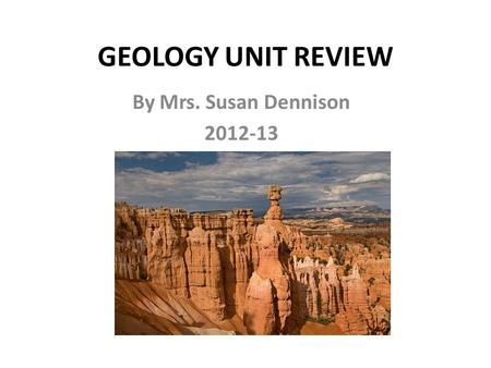 GEOLOGY UNIT REVIEW By Mrs. Susan Dennison 2012-13.