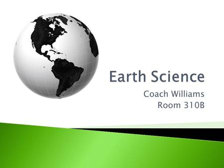 Earth Science Coach Williams Room 310B.