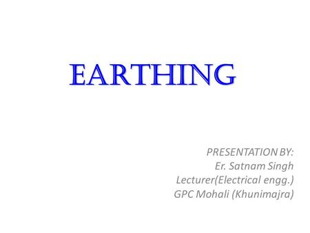 Earthing PRESENTATION BY: Er. Satnam Singh Lecturer(Electrical engg.)