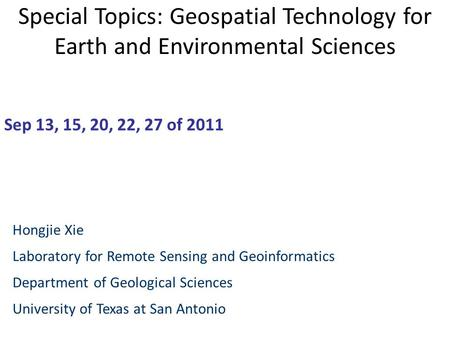 Special Topics: Geospatial Technology for Earth and Environmental Sciences Sep 13, 15, 20, 22, 27 of 2011 Hongjie Xie Laboratory for Remote Sensing and.