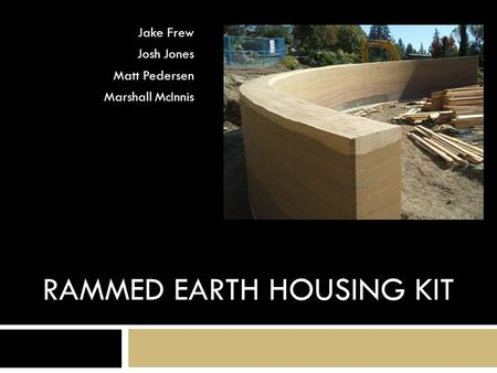 RAMMED EARTH HOUSING KIT Jake Frew Josh Jones Matt Pedersen Marshall McInnis.