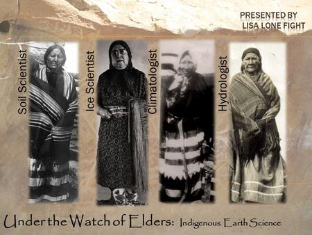 Under the Watch of Elders: Indigenous Earth Science Soil Scientist Ice Scientist Climatologist Hydrologist.