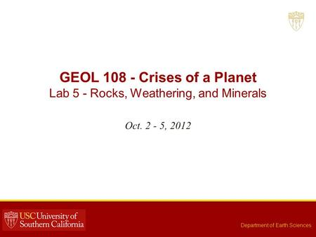 GEOL 108 - Crises of a Planet Lab 5 - Rocks, Weathering, and Minerals Oct. 2 - 5, 2012 Department of Earth Sciences.