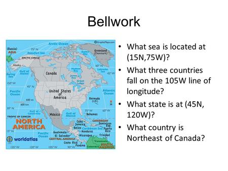 Bellwork What sea is located at (15N,75W)? What three countries fall on the 105W line of longitude? What state is at (45N, 120W)? What country is Northeast.