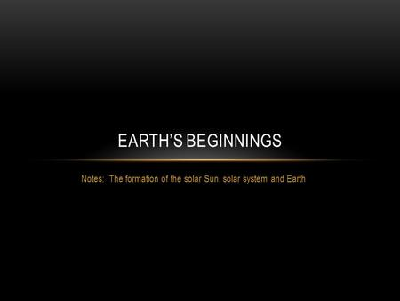 Notes: The formation of the solar Sun, solar system and Earth EARTH'S BEGINNINGS.