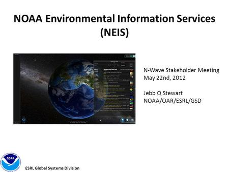 ESRL Global Systems Division NOAA Environmental Information Services (NEIS) N-Wave Stakeholder Meeting May 22nd, 2012 Jebb Q Stewart NOAA/OAR/ESRL/GSD.