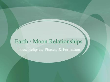 Earth / Moon Relationships Tides, Eclipses, Phases, & Formation.