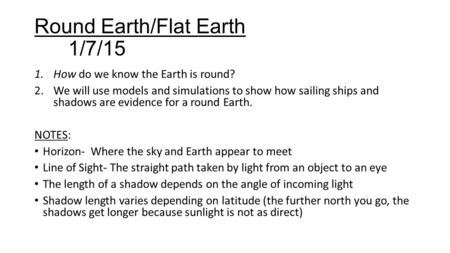 Round Earth/Flat Earth 1/7/15 1.How do we know the Earth is round? 2.We will use models and simulations to show how sailing ships and shadows are evidence.