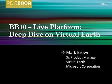  Mark Brown Sr. Product Manager Virtual Earth Microsoft Corporation BB10.