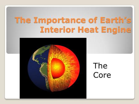 The Importance of Earth's Interior Heat Engine The Core.