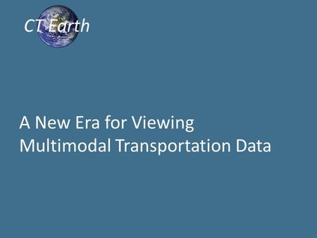 A New Era for Viewing Multimodal Transportation Data CT Earth.