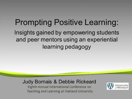 Judy Bornais & Debbie Rickeard Eighth Annual International Conference on Teaching and Learning at Oakland University Prompting Positive Learning: Insights.