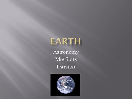 Astronomy Mrs.Stotz Daivion. How far away from the sun is it ? 93 million miles What is it made of ? Dirt, air and water. Length of day ? 24 hours And.