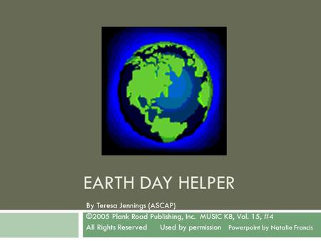 EARTH DAY HELPER By Teresa Jennings (ASCAP) ©2005 Plank Road Publishing, Inc. MUSIC K8, Vol. 15, #4 All Rights Reserved Used by permission Powerpoint by.