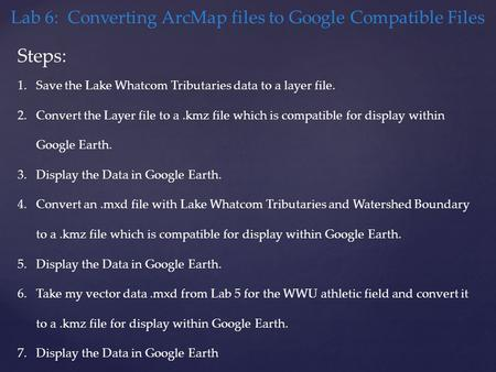 Lab 6: Converting ArcMap files to Google Compatible Files Steps: 1.Save the Lake Whatcom Tributaries data to a layer file. 2.Convert the Layer file to.