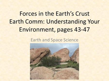 Forces in the Earth's Crust Earth Comm: Understanding Your Environment, pages 43-47 Earth and Space Science.