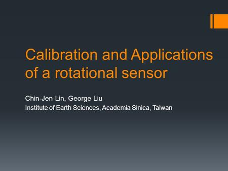Calibration and Applications of a rotational sensor Chin-Jen Lin, George Liu Institute of Earth Sciences, Academia Sinica, Taiwan.