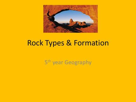 Rock Types & Formation 5 th year Geography. Learning Outcome Identify the three main rock groups. Locate examples of each rock type on a map of Ireland.