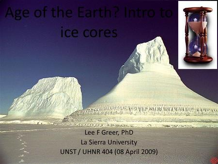 Age of the Earth? Intro to ice cores Lee F Greer, PhD La Sierra University UNST / UHNR 404 (08 April 2009)‏