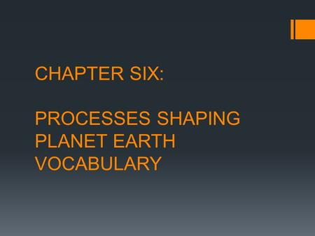 CHAPTER SIX: PROCESSES SHAPING PLANET EARTH VOCABULARY