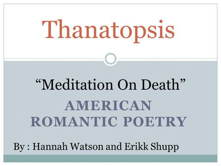 "AMERICAN ROMANTIC POETRY Thanatopsis ""Meditation On Death"" By : Hannah Watson and Erikk Shupp."