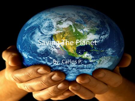 Saving The Planet By: Carlos P.. What is Global Warming? – I believe that global warming is caused by the toxic fumes of smokers, car exhausts, factories.