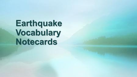 Earthquake Vocabulary Notecards. Weathering Process of breaking down the Earth's material by natural processes of water, wind, ice, and chemicals into.