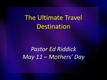 The Ultimate Travel Destination Pastor Ed Riddick May 11 – Mothers' Day.