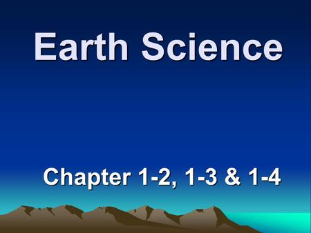 Earth Science Chapter 1-2, 1-3 & 1-4.