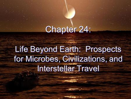 Chapter 24: Life Beyond Earth: Prospects for Microbes, Civilizations, and Interstellar Travel.