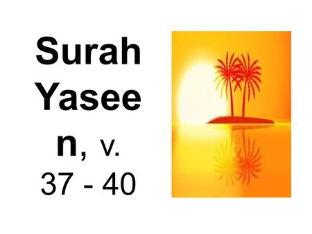 Surah Yasee n, v. 37 - 40. 37) And a sign for them is the night. We remove from it [the light of] day, so they are [left] in darkness.