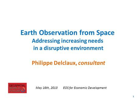Philippe Delclaux, consultant Earth Observation from Space Addressing increasing needs in a disruptive environment May 16th, 2013EOS for Economic Development.