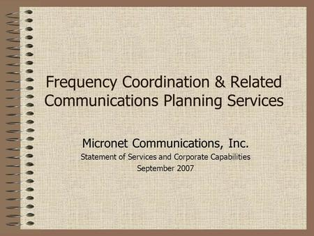 Frequency Coordination & Related Communications Planning Services Micronet Communications, Inc. Statement of Services and Corporate Capabilities September.