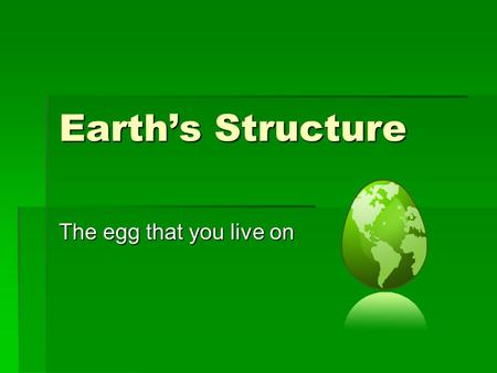 Earth's Structure The egg that you live on.