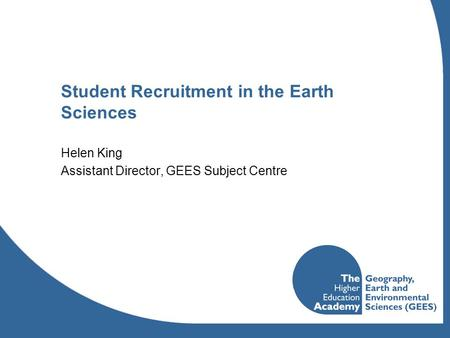 Student Recruitment in the Earth Sciences Helen King Assistant Director, GEES Subject Centre.