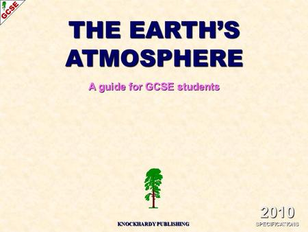 THE EARTH'S ATMOSPHERE A guide for GCSE students 2010 SPECIFICATIONS KNOCKHARDY PUBLISHING.