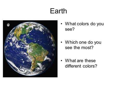 Earth What colors do you see? Which one do you see the most? What are these different colors?