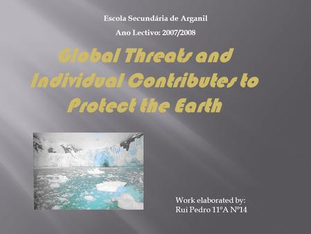 Work elaborated by: Rui Pedro 11ºA Nº14 Escola Secundária de Arganil Ano Lectivo: 2007/2008 Global Threats and Individual Contributes to Protect the Earth.