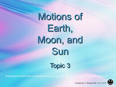 Motions of Earth, Moon, and Sun Topic 3 Remember to wait for the vocabulary word to pop up at the end! Can you guess it before it comes up? Created by.