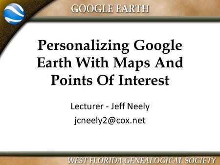 Personalizing Google Earth With Maps And Points Of Interest Lecturer - Jeff Neely