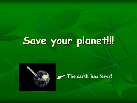 Save your planet!!! The earth has fever!. What is climate change The Greenhouse Effect changes the Climate The Greenhouse Effect changes the Climate 