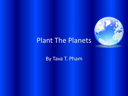 Plant The Planets By Tava T. Pham Mercury Mercury has no moons. Mercury is 36 million miles away from the Sun. Mercury has no atmosphere.