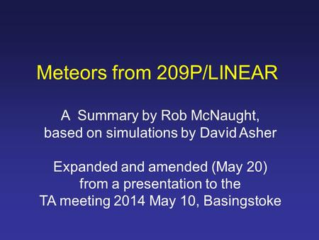 Meteors from 209P/LINEAR A Summary by Rob McNaught, based on simulations by David Asher Expanded and amended (May 20) from a presentation to the TA meeting.