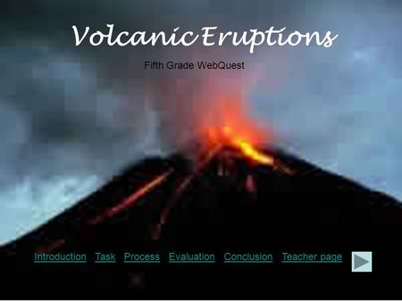 Volcanic Eruptions IntroductionIntroduction Task Process Evaluation Conclusion Teacher pageTaskProcessEvaluationConclusionTeacher page Fifth Grade WebQuest.