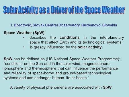 I. Dorotovič, Slovak Central Observatory, Hurbanovo, Slovakia Space Weather (SpW): describes the conditions in the interplanetary space that affect Earth.