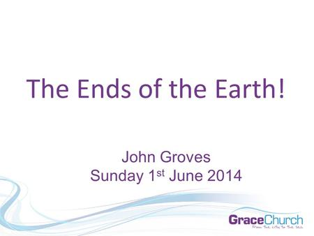 The Ends of the Earth! John Groves Sunday 1 st June 2014.