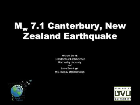 M w 7.1 Canterbury, New Zealand Earthquake Michael Bunds Department of Earth Science Utah Valley University and Laura Benninger U.S. Bureau of Reclamation.