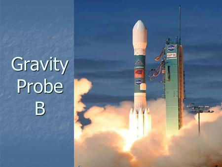Gravity Probe B. Gravity Probe B is the relativity gyroscope experiment being developed by NASA and Stanford University to test two extraordinary, unverified.
